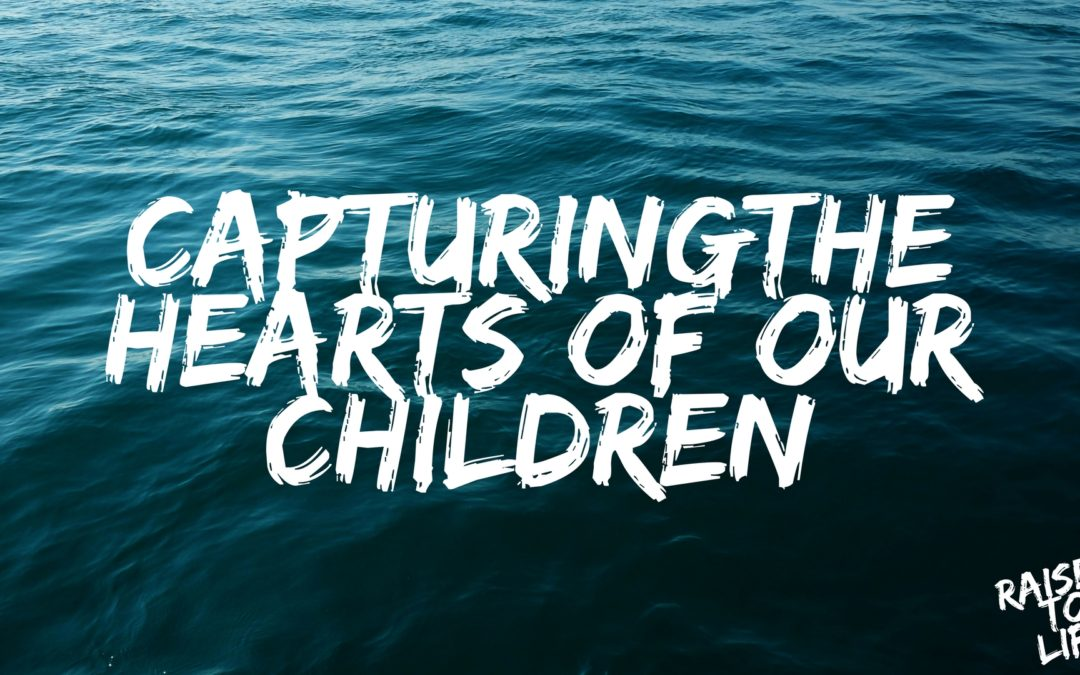 Raised to Life: Capturing the Hearts of Our Children